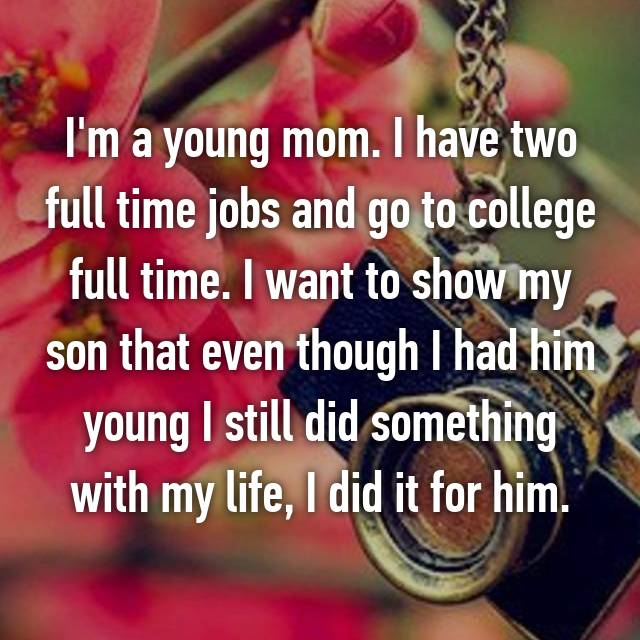 I'm a young mom. I have two full time jobs and go to college full time. I want to show my son that even though I had him young I still did something with my life, I did it for him.