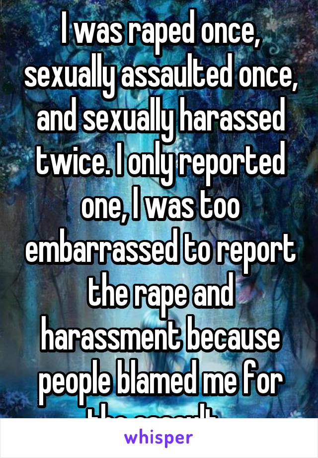 I was raped once, sexually assaulted once, and sexually harassed twice. I only reported one, I was too embarrassed to report the rape and harassment because people blamed me for the assault...