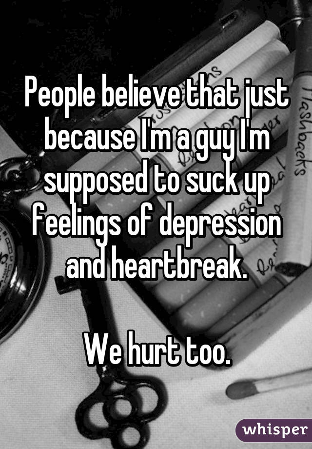 People believe that just because I'm a guy I'm supposed to suck up feelings of depression and heartbreak.  We hurt too.