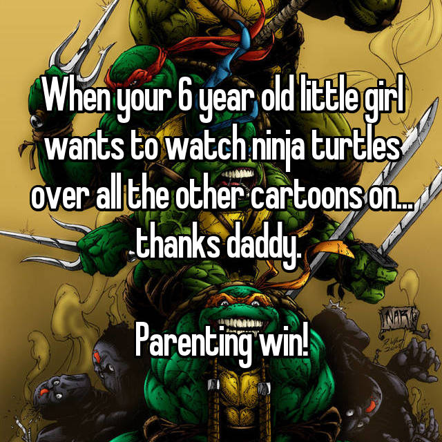 When your 6 year old little girl wants to watch ninja turtles over all the other cartoons on... thanks daddy.   Parenting win!