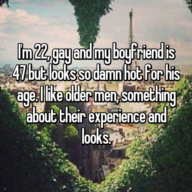 I'm 22, gay and my boyfriend is 47 but looks so damn hot for his age. I like older men, something about their experience and looks.