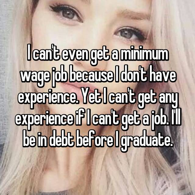 I can't even get a minimum wage job because I don't have experience. Yet I can't get any experience if I can't get a job. I'll be in debt before I graduate.