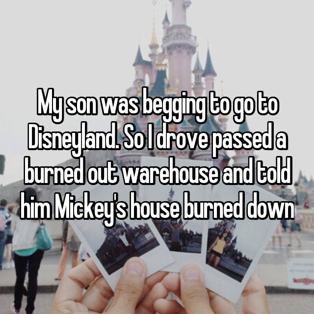 My son was begging to go to Disneyland. So I drove passed a burned out warehouse and told him Mickey's house burned down