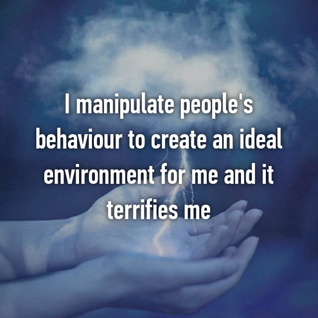 I manipulate people's behaviour to create an ideal environment for me and it terrifies me