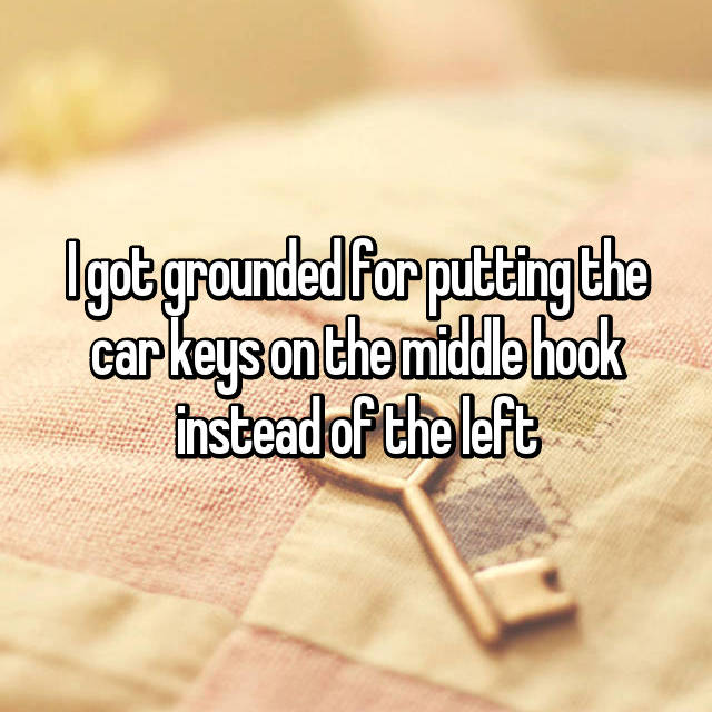 I got grounded for putting the car keys on the middle hook instead of the left