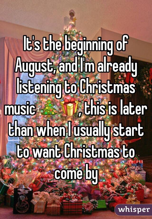 Christmas Music In August.It S The Beginning Of August And I M Already Listening To