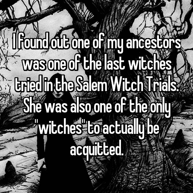 "I found out one of my ancestors was one of the last witches tried in the Salem Witch Trials. She was also one of the only ""witches"" to actually be acquitted."