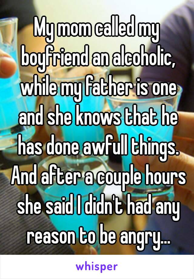 My mom called my boyfriend an alcoholic, while my father is one and she knows that he has done awfull things. And after a couple hours she said I didn't had any reason to be angry...
