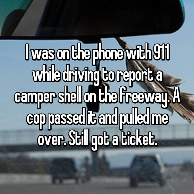 I was on the phone with 911 while driving to report a camper shell on the freeway. A cop passed it and pulled me over. Still got a ticket.