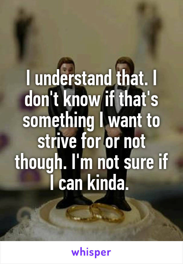 I understand that. I don't know if that's something I want to strive for or not though. I'm not sure if I can kinda.