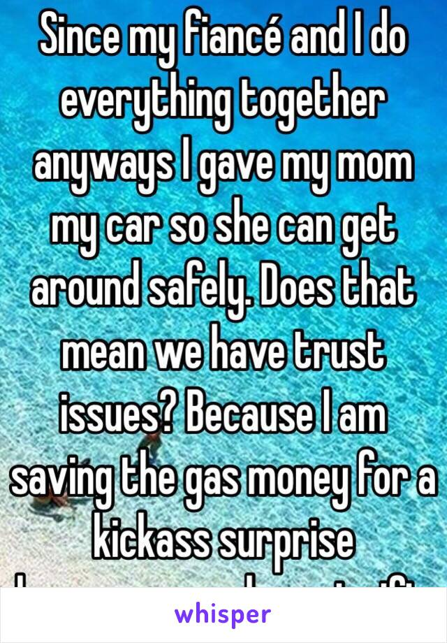 Since my fiancé and I do everything together anyways I gave my mom my car so she can get around safely. Does that mean we have trust issues? Because I am saving the gas money for a kickass surprise honeymoon and great gift.