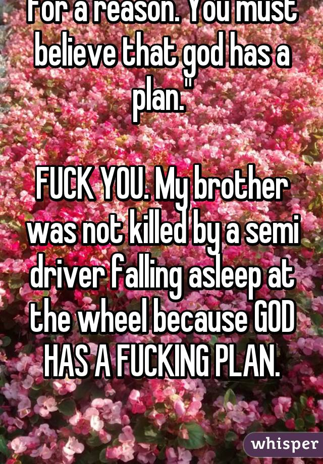 """""""Everything happens for a reason. You must believe that god has a plan.""""  FUCK YOU. My brother was not killed by a semi driver falling asleep at the wheel because GOD HAS A FUCKING PLAN."""