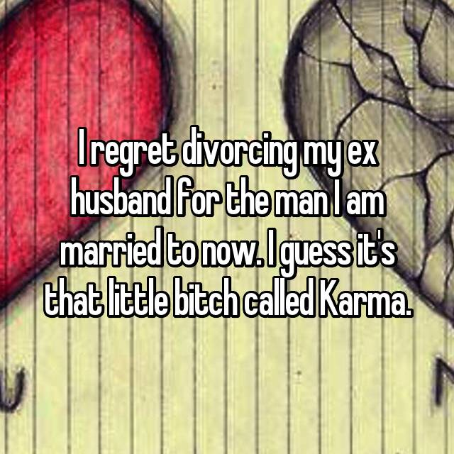 I regret divorcing my ex husband for the man I am married to now. I guess it's that little bitch called Karma.