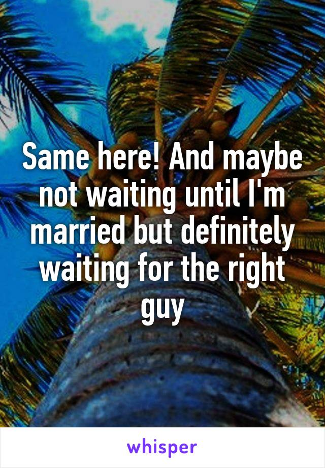 Same here! And maybe not waiting until I'm married but definitely waiting for the right guy