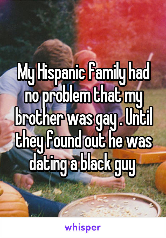 My Hispanic family had no problem that my brother was gay . Until they found out he was dating a black guy