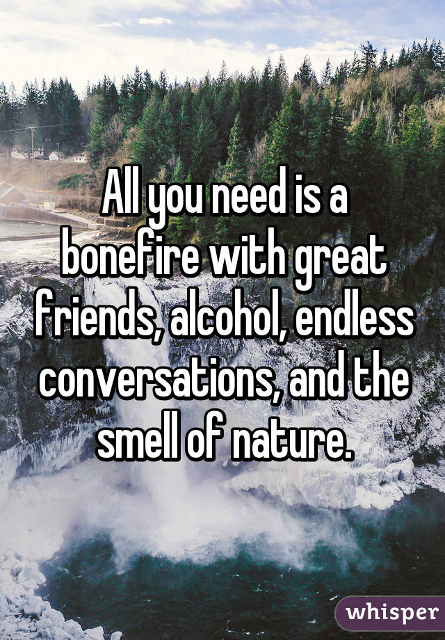 All you need is a bonefire with great friends, alcohol, endless conversations, and the smell of nature.