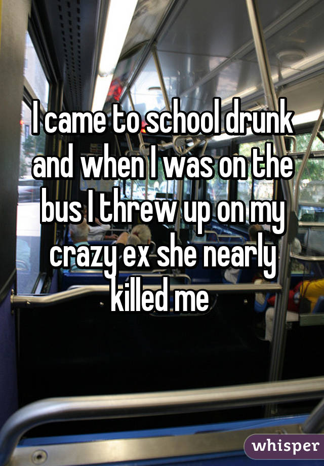 I came to school drunk and when I was on the bus I threw up on my crazy ex she nearly killed me