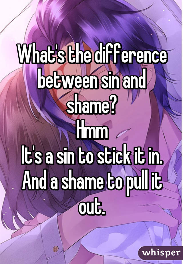 What's the difference between sin and shame? Hmm It's a sin to stick it in. And a shame to pull it out.