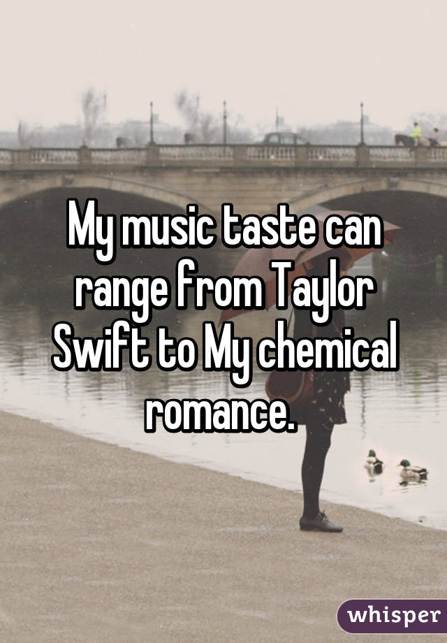 My music taste can range from Taylor Swift to My chemical romance.