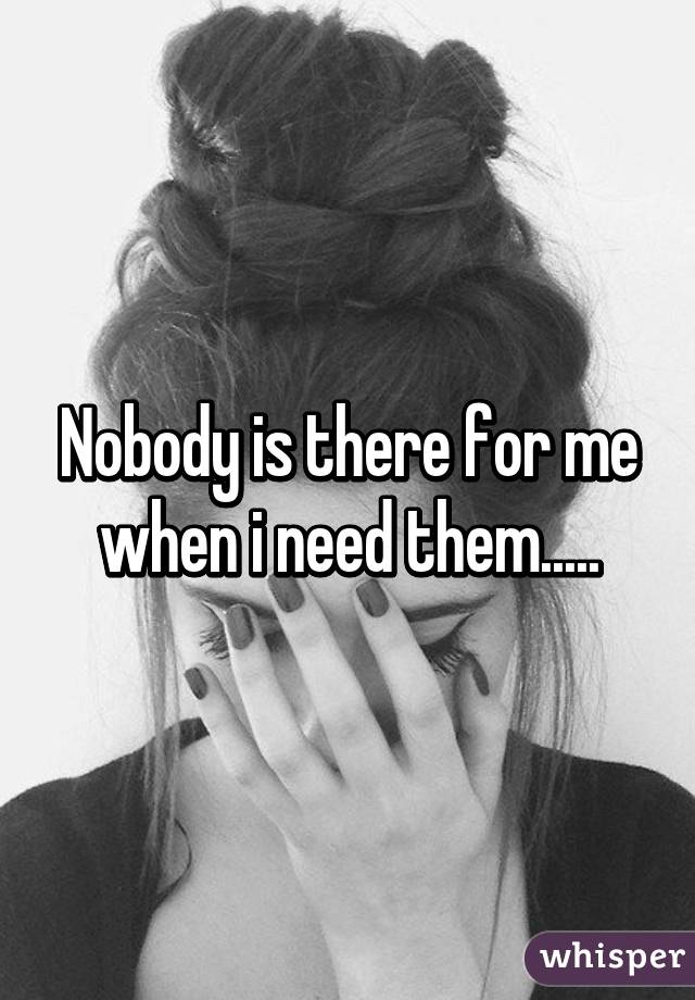 Nobody is there for me when i need them.....