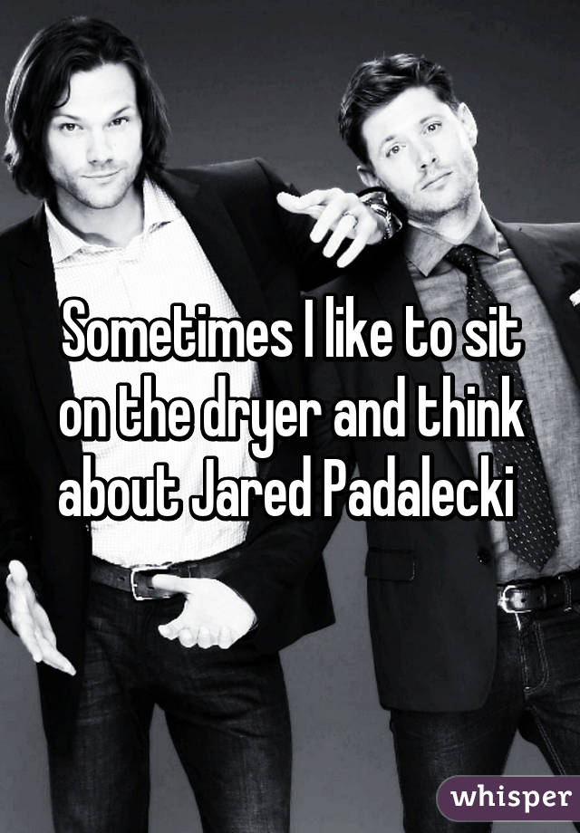 Sometimes I like to sit on the dryer and think about Jared Padalecki