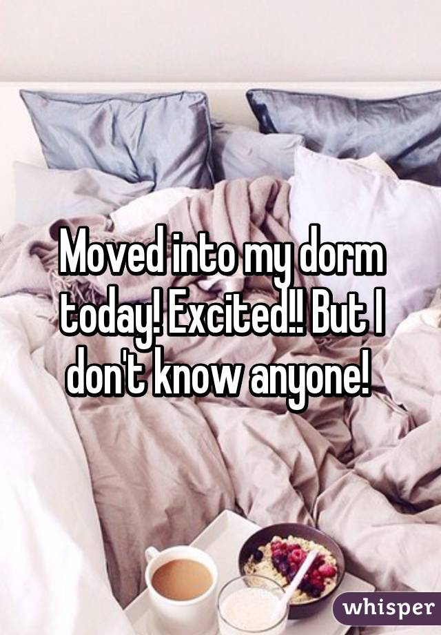 Moved into my dorm today! Excited!! But I don't know anyone!