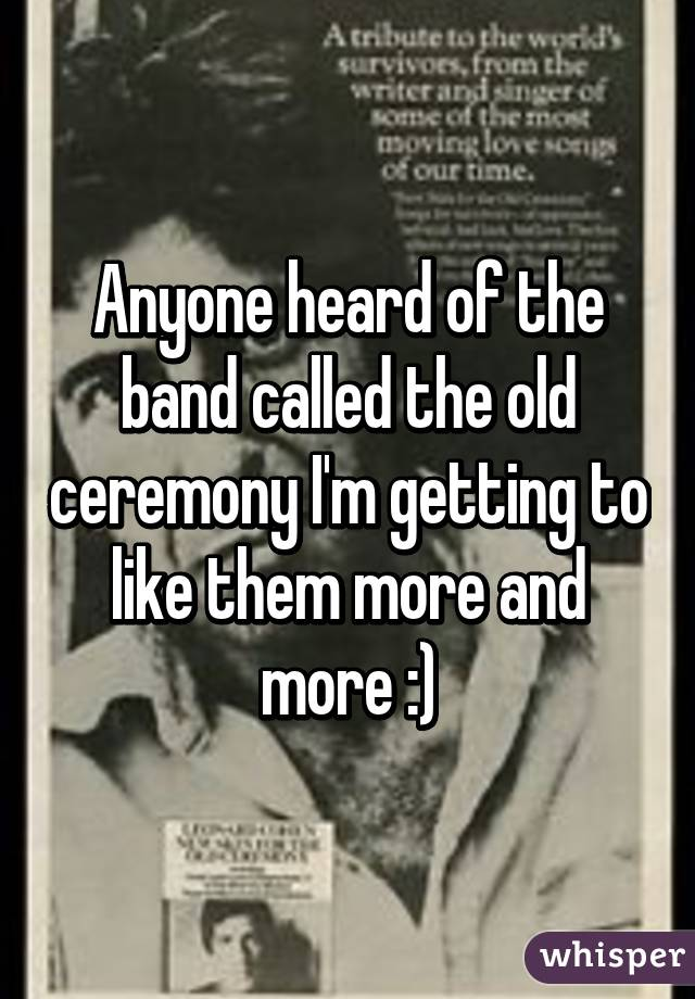 Anyone heard of the band called the old ceremony I'm getting to like them more and more :)