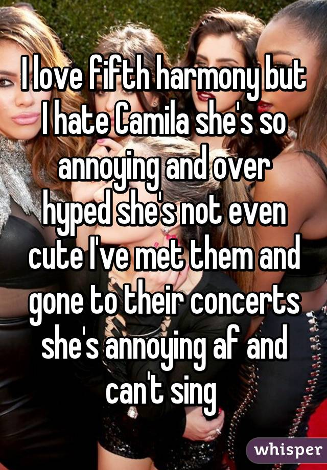 I love fifth harmony but I hate Camila she's so annoying and over hyped she's not even cute I've met them and gone to their concerts she's annoying af and can't sing