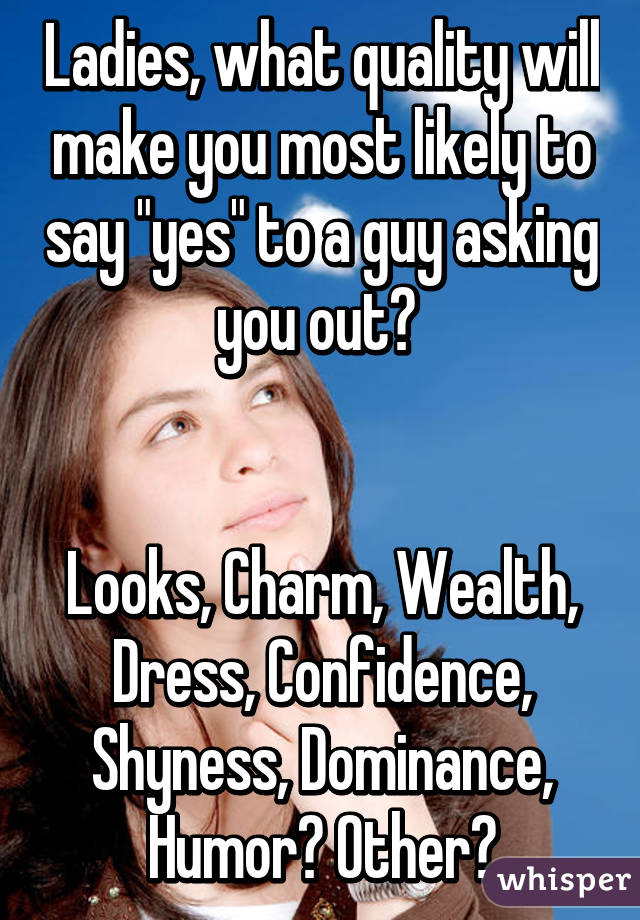 """Ladies, what quality will make you most likely to say """"yes"""" to a guy asking you out?    Looks, Charm, Wealth, Dress, Confidence, Shyness, Dominance, Humor? Other?"""