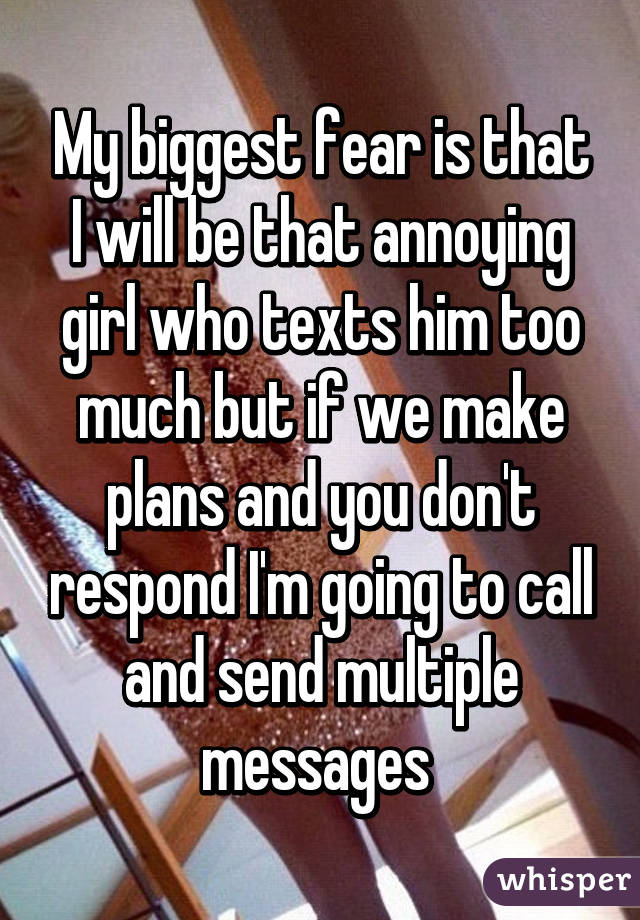 My biggest fear is that I will be that annoying girl who texts him too much but if we make plans and you don't respond I'm going to call and send multiple messages