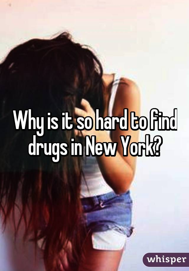 Why is it so hard to find drugs in New York?