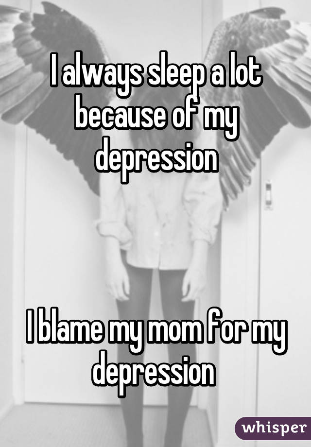 I always sleep a lot because of my depression    I blame my mom for my depression