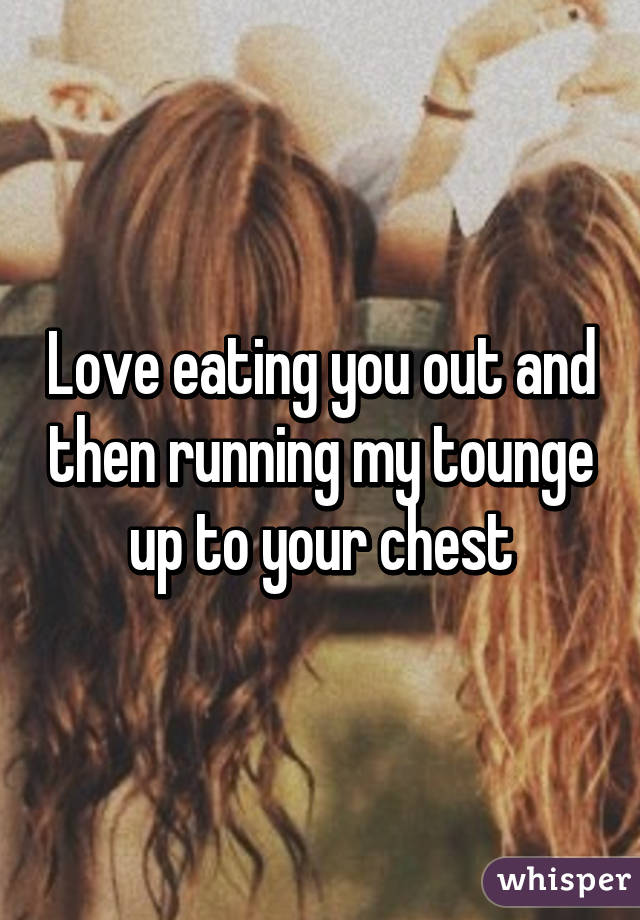 Love eating you out and then running my tounge up to your chest