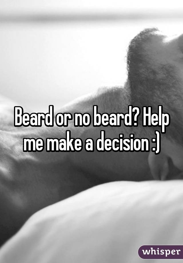 Beard or no beard? Help me make a decision :)