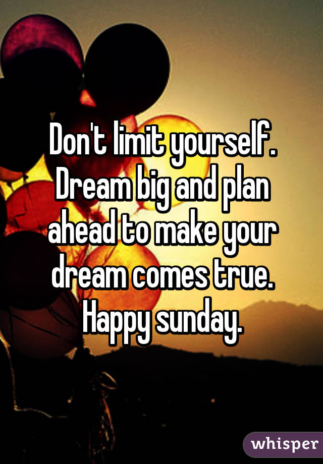 Don't limit yourself. Dream big and plan ahead to make your dream comes true. Happy sunday.