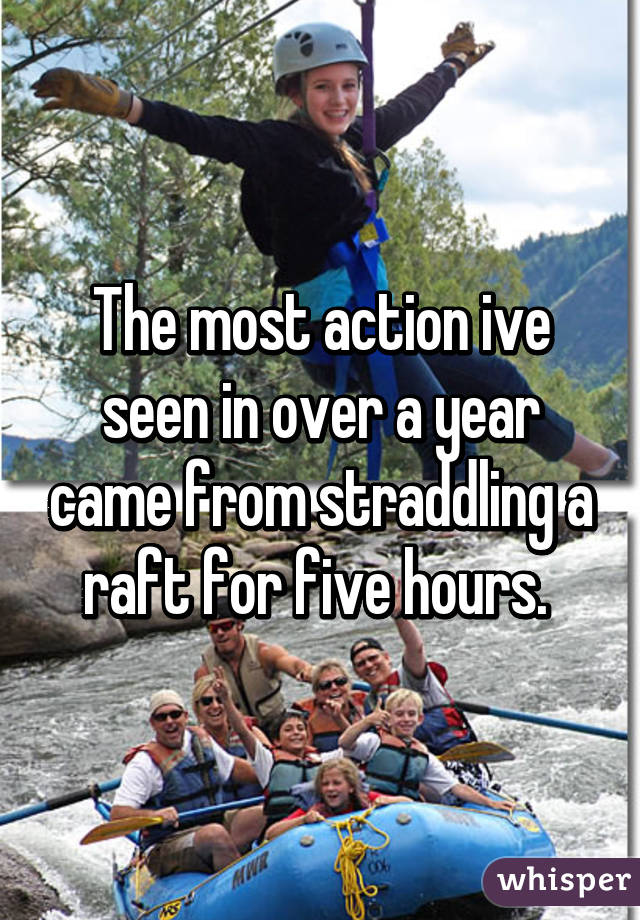 The most action ive seen in over a year came from straddling a raft for five hours.