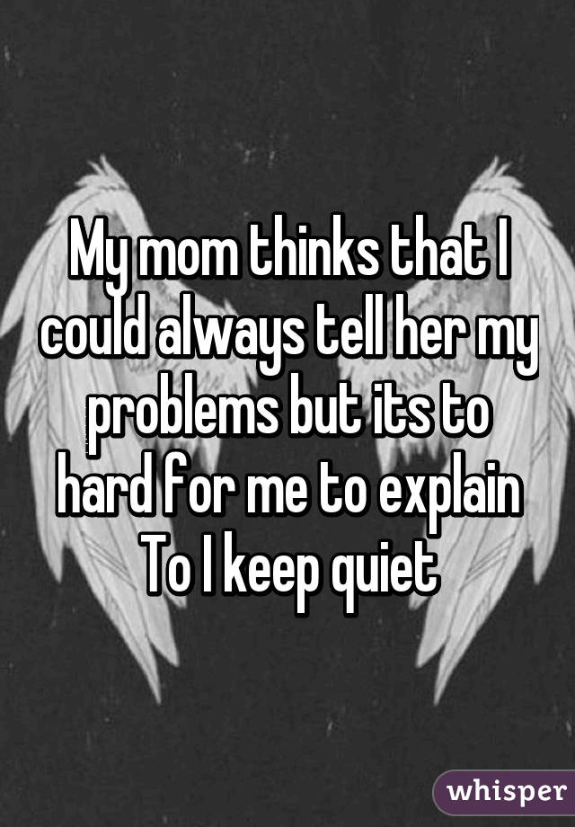 My mom thinks that I could always tell her my problems but its to hard for me to explain To I keep quiet