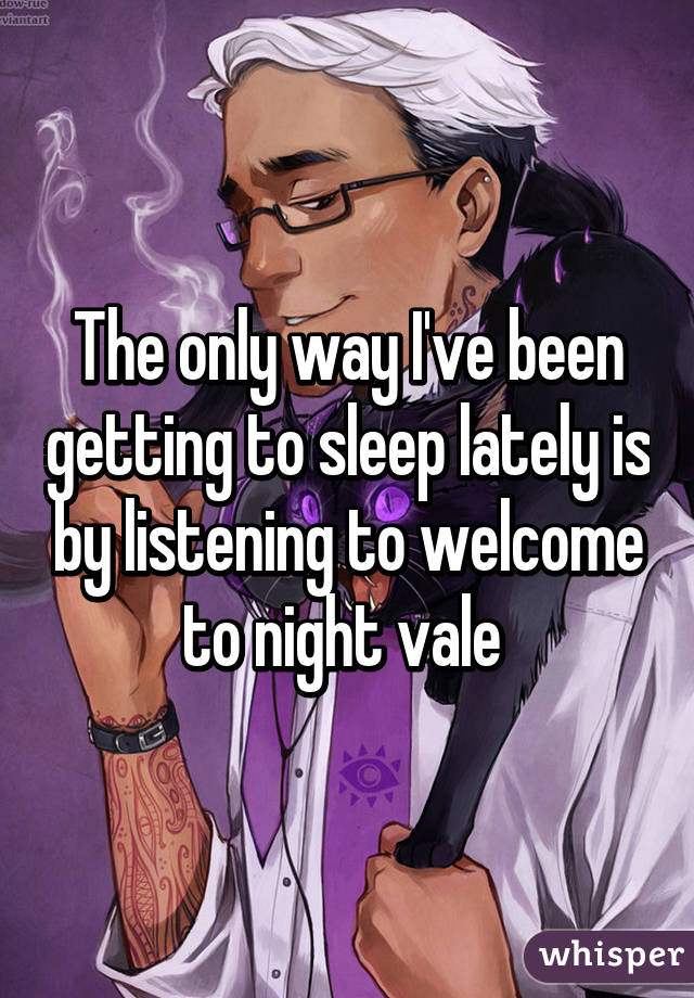 The only way I've been getting to sleep lately is by listening to welcome to night vale