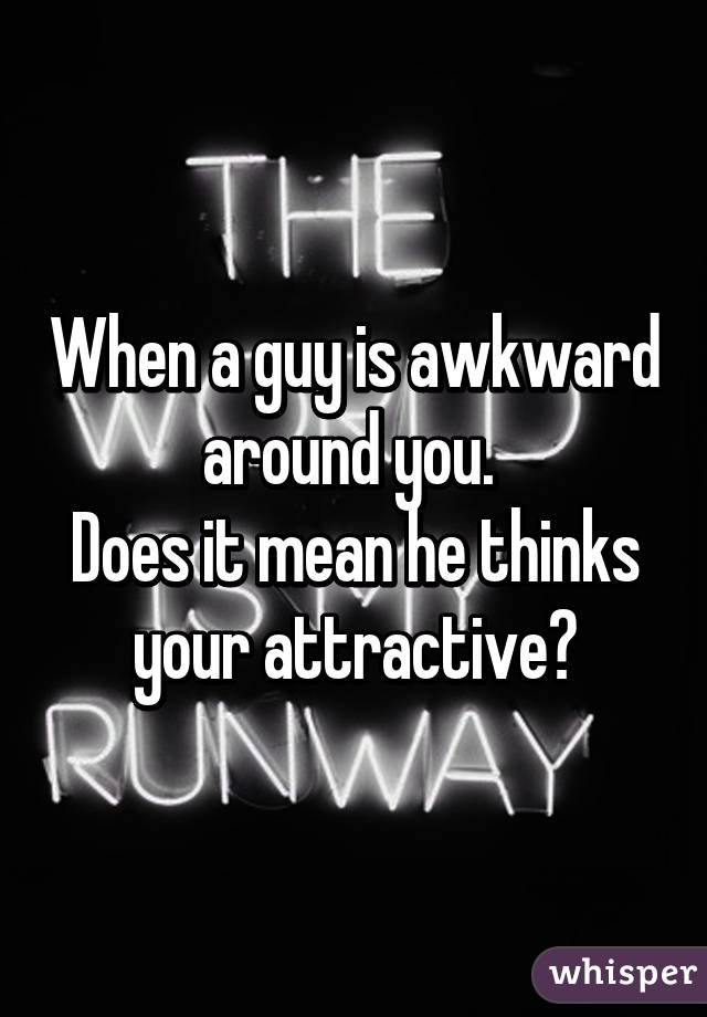 When a guy is awkward around you.  Does it mean he thinks your attractive?