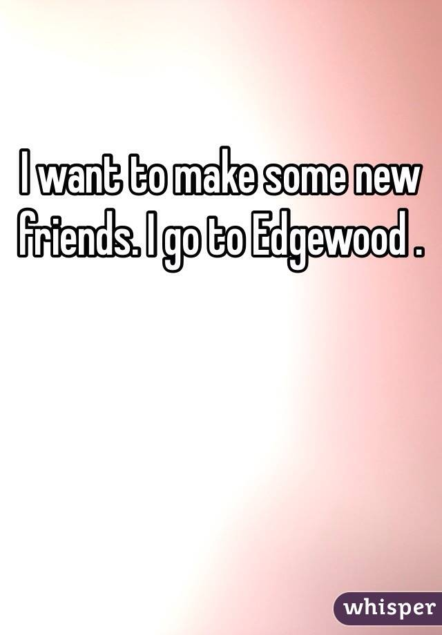 I want to make some new friends. I go to Edgewood .