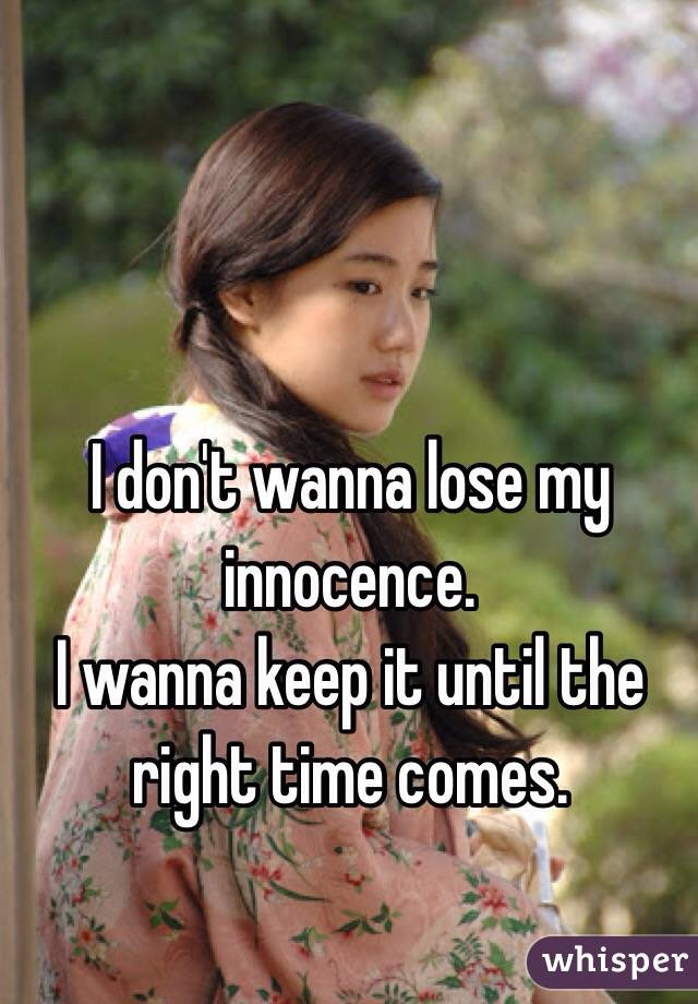 I don't wanna lose my innocence.  I wanna keep it until the right time comes.