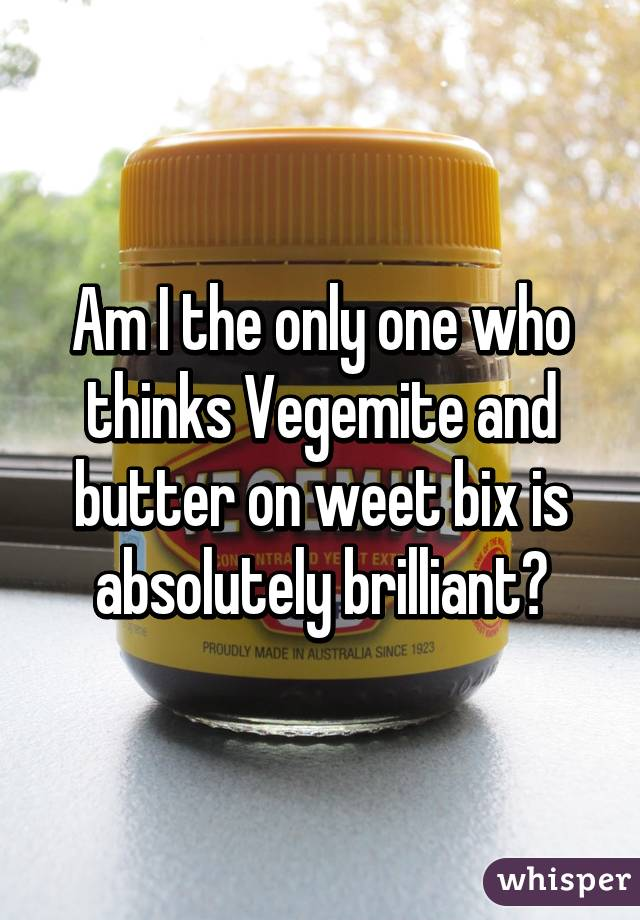 Am I the only one who thinks Vegemite and butter on weet bix is absolutely brilliant?