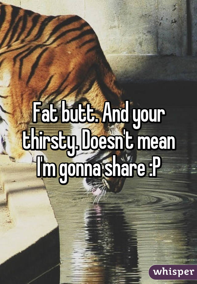 Fat butt. And your thirsty. Doesn't mean I'm gonna share :P