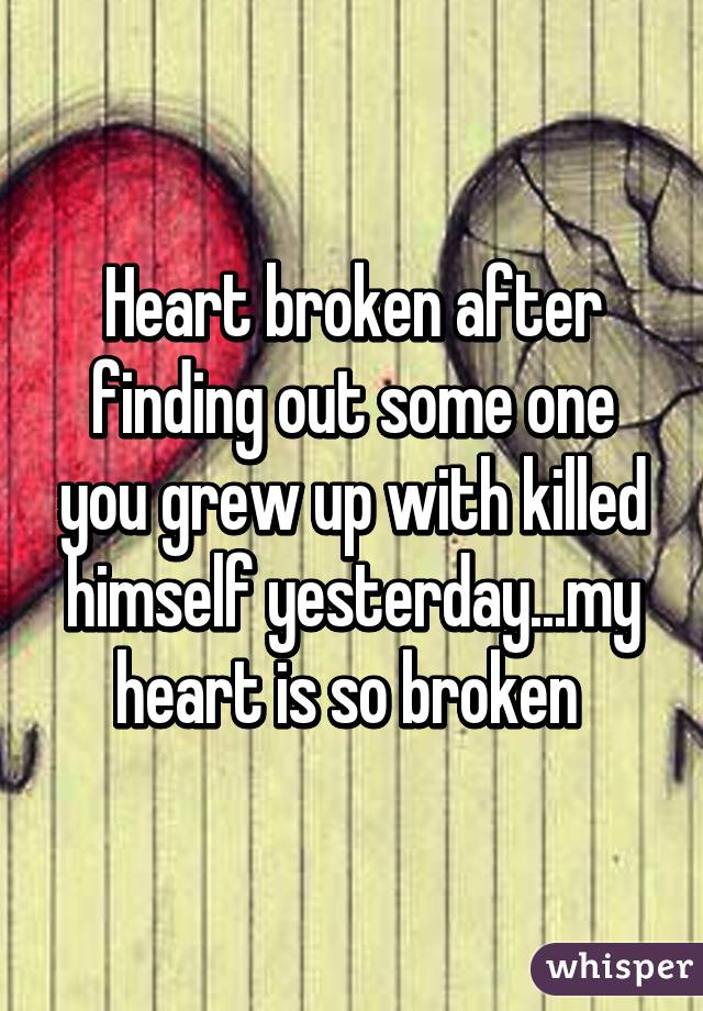 Heart broken after finding out some one you grew up with killed himself yesterday...my heart is so broken