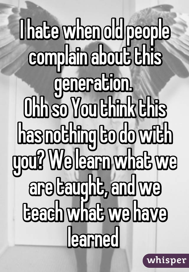 I hate when old people complain about this generation.  Ohh so You think this has nothing to do with you? We learn what we are taught, and we teach what we have learned