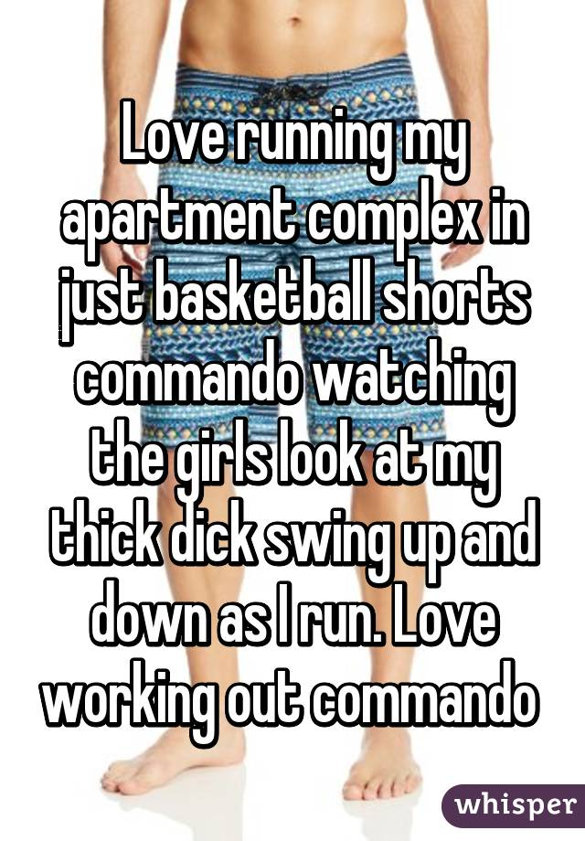 Love running my apartment complex in just basketball shorts commando watching the girls look at my thick dick swing up and down as I run. Love working out commando