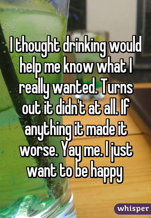 I thought drinking would help me know what I really wanted. Turns out it didn't at all. If anything it made it worse. Yay me. I just want to be happy