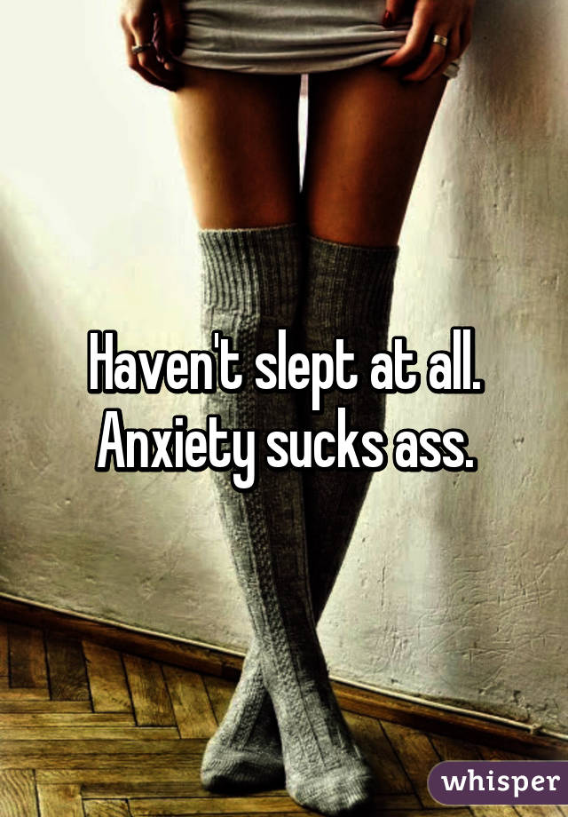 Haven't slept at all. Anxiety sucks ass.