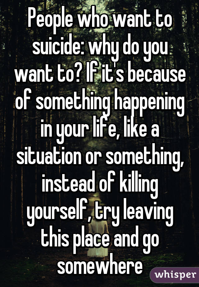 People who want to suicide: why do you want to? If it's because of something happening in your life, like a situation or something, instead of killing yourself, try leaving this place and go somewhere