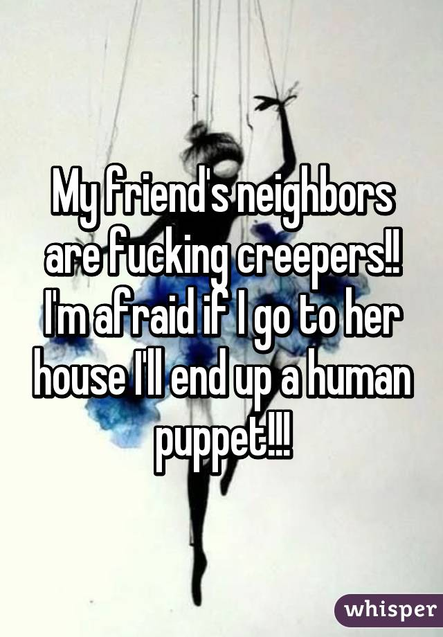 My friend's neighbors are fucking creepers!! I'm afraid if I go to her house I'll end up a human puppet!!!
